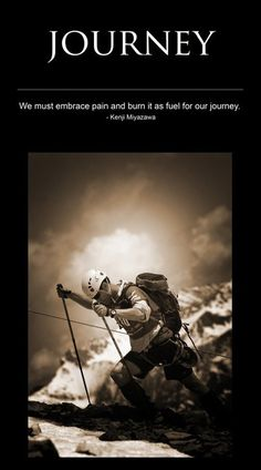 JOURNEY:    We must embrace pain and burn it as fuel for our journey.    - Kenji Miyazawa