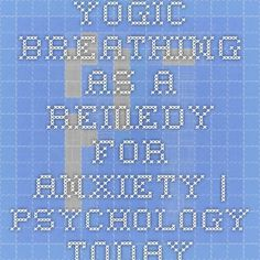 Yogic Breathing as a Remedy for Anxiety   Psychology Today