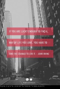 if you are lucky enough to find a way of life you love, you have to find the courage to live it. ~john irving first goal: find the way of life i love The Words, Cool Words, Motivational Quotes For Depression, Inspirational Quotes, Motivational Images, Motivational Music, Motivational Interviewing, Motivational Speakers, Motivational Speeches