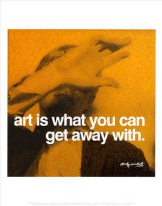 'Art Is What You Can Get Away With'---Andy Warhol quote