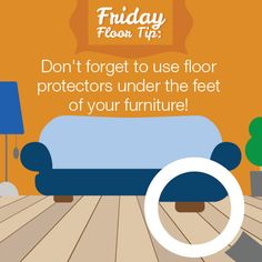 Use floor protectors under the feet of your furniture to protect your floors!