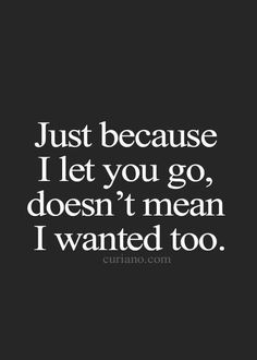 "I didn't but she left me no choice and now I'm happy she didn't :) Just like she used to tell me ""Just because I let you go, doesn't mean I wanted to """