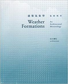 Weather Formations : an architectural meteorology / Stephen Roe, Chiafang Wu Taiwan : Roewu architecture, [2017]