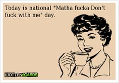 """Today is national """"Matha fucka Don't fuck with me"""" day."""