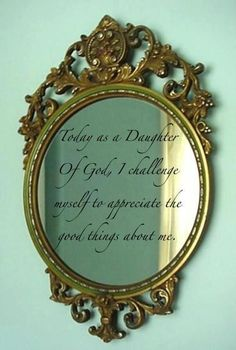 Today as a daughter of God, I challenge myself to appreciate the good things about me.