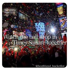 Best friend bucket list- watch the ball drop in Time Square together!! New Years idea!!