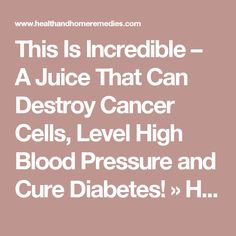 This Is Incredible – A Juice That Can Destroy Cancer Cells, Level High Blood Pressure and Cure Diabetes! » Health and Home Remedies