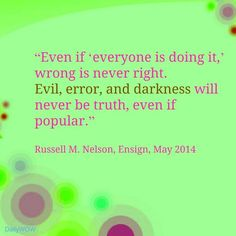 """""""Even if 'everyone is doing it,' wrong is never right. Evil, error, and darkness will never be truth, even if popular."""" ~Russell M. Nelson"""