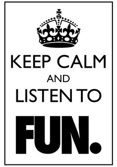 "The only one of these that I have actually liked. ""Keep calm and listen to FUN."" <3"