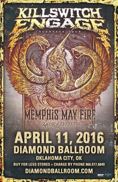 KILLSWITCH ENGAGE  Mon - Apr 11 Diamond Ballroom 8001 S. Eastern Ave. Oklahoma City, OK   with Special Guests: MEMPHIS MAY FIRE 36 CRAZYFISTS  Tickets On Sale Now Buy For Less locations in OKC Reasor's and Starship Records in Tulsa Charge by phone @ 866.977.6849 online @ protix.com All Ages Welcome