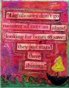 """Lighthouses don't go running all over an island looking for boats to save; they just stand there shining."""