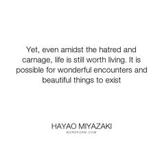 """Hayao Miyazaki - """"Yet, even amidst the hatred and carnage, life is still worth living. It is possible..."""". life, inspirational, living, beauty, hatred, wonder"""