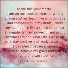 My motto: I am unstoppable, strong and fearless. I live with courage and compassion in my heart. I wear my confidence like a shield to deflect all negativity. I am powerful and proud of who I am and what I do. I wake up each day positive and ready to take on the day ahead. I am on a mission to achieve my goals.  Nothing and no one can stop me.