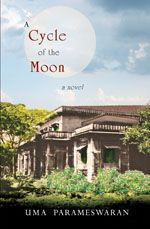 A Cycle of the Moon  Uma Parameswaran  It was a tense autumn the year Mayura came away from her husband saying she was never ever returning to that uncouth, lustful monster. Everyone in the family was affected by her presence to a greater extent than they had thought likely. No one knew what to make of her or of themselves. And meanwhile, she moved as though nothing, nobody, could touch her. #fiction #novel #ebook