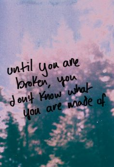 Broken | What are you made of? | strength | courage | depression | warrior