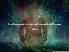 Carl Sagan: Be grateful every day for the brief but magnificent opportunity that…
