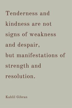 Tenderness and kindness are not signs of weakness and despair, but manisfestations of strength and resolution.
