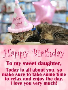 Adorable Cat Happy Birthday for Daughter: Who can resist smiling when they see such an adorable kitty! The cat is wearing a pink hat that says Birthday Girl. So cute! This birthday card also features a pretty pink background, festive Happy Birthday lettering, and a message for your daughter that will let her know how much you love her. This birthday card will add joy to your daughter's day! So send this kitty on her way to greet your daughter on her special day!