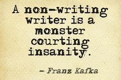 """NYC. April 28, 2015. Through a Google search that has nothing to do with its content, this quote found me. Dare I say, *literally? Message received. Franz Kafka Quote: """"A non-writing writer is a monster courting insanity."""""""