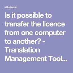 Is it possible to transfer the licence from one computer to another? - Translation Management Tools for Freelance Translators and Translation Agencies