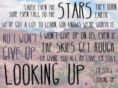 'Cause even the stars they burn Some even fall to the earth We've got a lot to learn God knows we're worth it No, I won't give up I won't give up on us Even if the skies get rough I'm giving you all my love I'm still looking up, still looking up. Lyric Quotes, Words Quotes, Wise Words, Me Quotes, Sayings, Great Song Lyrics, Music Lyrics, Love Songs, Awesome Songs