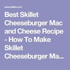 Best Skillet Cheeseburger Mac and Cheese Recipe - How To Make Skillet Cheeseburger Mac and Cheese - Delish.com