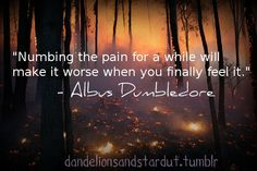 numbing the pain for a while will make it worse when you finally feel it... albus dumbledore