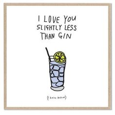 I love you slightly less than gin....