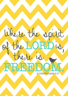"2 Corinthians 3:17  ""Where the Spirit of the Lord is, there is Freedom""    MY favorite verse right now!  Thankful for the freedom I have through the spirit of the Lord."