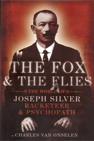 The Fox and the Flies: The World of Joseph Silver. 19th century International psychopath and white slave trafficker, evil evil man.