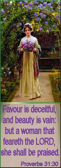 Favour is deceitful, and beauty is vain: but a woman that feareth the Lord, she shall be praised. -Proverbs 31:30 (KJV)