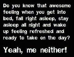 Sleep all night and feel refreshed, nope me neither.... Damn insomnia!