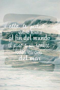 Ella le pidio que la llevara al fin del mundo, el puso a su nombre las olas del mar. Sabina