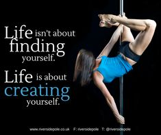 Life is about creating yourself. Pole dance. Quote. Riverside Pole and Fitness.