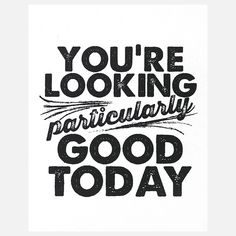 This should be on you (or your child's) Bathroom mirror. You're looking particularly good today...