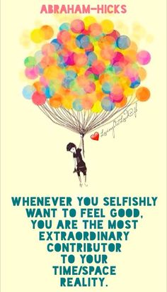 Whenever you selfishly want to feel good, you are the most extraordinary contributor to your time/space reality. Most think that if you were allowed to selfishly choose what you are wanting, that then you may choose things that would be detrimental to another. But, when you are so selfish that you reach only for what feels best to you — which means you hold yourself in concert with your Source Energy — you can only add to in a very powerful and positive way.   Phoenix, AZ  19th February 2000