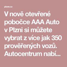 V nově otevřené pobočce AAA Auto vPlzni si můžete vybrat z více jak 350 prověřenýchvozů. Autocentrum nabízí profesionální služby související sprodejem a výkupem vozů, ale takésjejich financováním nebo pojištěním. Pobočka je otevřená každý den od 9 do 21h. Nebo vybírejte z naší celkové nabídky více jak 8000 vozů. Auto dopravíme zdarma na Vámi vybranou pobočku!!