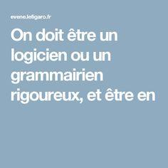 On doit être un logicien ou un grammairien rigoureux, et être en