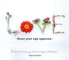 «Любите тех, кому ваше эго противостоит. И это не означает, что вы должны соглашаться с ними.» ~ Байрон Кейти  «Love those your ego opposes. It doesn't mean you have to agree with them.» ~ Byron Katie