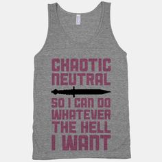 This Dungeons and Dragons nerd is chaotic neutral so I can do whatever the hell I want. Sorry dungeon master, you literally cannot predict what I will do at any given moment. It's pretty much a roll...   Beautiful Designs on Graphic Tees, Tanks and Long Sleeve Shirts with New Items Every Day. Satisfaction Guaranteed. Easy Returns.