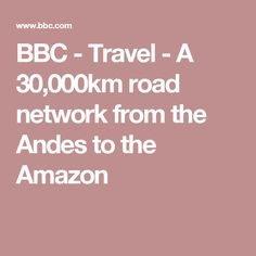 BBC - Travel - A 30,000km road network from the Andes to the Amazon