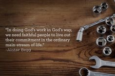 """In doing God's work in God's way, we need faithful people to live out their commitment in the ordinary main-stream of life."" –Alistair Begg"