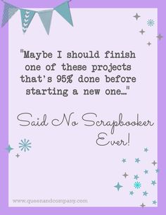 Unfinished projects are my specialty. Join the Queen & Co Facebook page for lots of fun scrapbook jokes, craft jokes, rubber stamp jokes and DIY jokes. We celebrate the funny side of crafting!