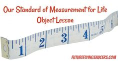 Discuss the history of measurement with this object lesson as you teach children why we need a measure, or standard, for living. ~ futureflyingsaucers.com