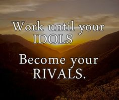 Work until your idols Become your rivals. Sunday Motivation, Knysna, Idol, Calm, Life
