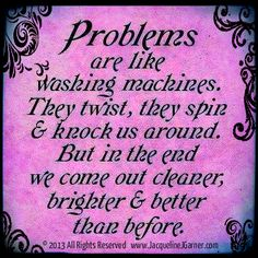 """""""Problems are like washing machines. They twist, they spin & knock us around. But in the end we come out cleaner, brighter & better than before."""" Visit my website for more inspiration, quotes & more! Abundant Love, Blessings & (((Hugs)))- Jacqueline ♥ www.JacquelineJGarner.com"""