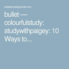 bullet — colourfulstudy: studywithpaigey: 10 Ways to...
