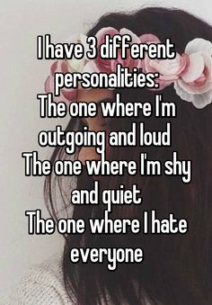 I have 3 different personalities: The one where I'm outgoing and loud The one where I'm shy and quiet The one where I hate everyone