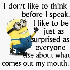 I don't like to think before I speak. I like to be just as surprised as everyone else about what comes out my mouth!! Lol minion humor