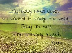 """""""Yesterday I was clever, so I wanted to change the world. Today I'm wise, so I'm changing myself"""" #Rumi"""